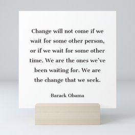 Change will not come if we wait for some other person - Barack Obama  quote Mini Art Print