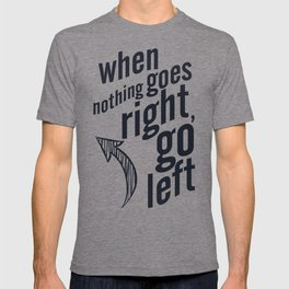 When nothing goes right, go left, inspiration, motivation quote, typography, life, humor, fun, love T-shirt
