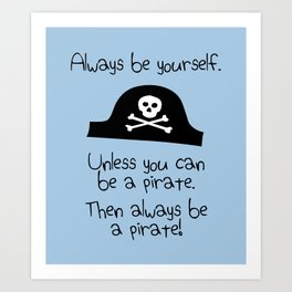 Always Be Yourself, Unless You Can Be A Pirate Art Print