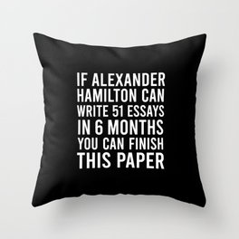 If alexander hamilton can write 51 essays in 6 months you can finish this paper Throw Pillow