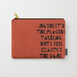 Maybe It's The Placebo Talking, But I Feel Exactly The Same Carry-All Pouch