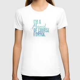 I'm a Mermaid. Of course I DRINK. T-shirt