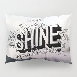 Rise and Shine and get shit done Pillow Sham