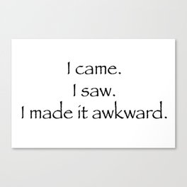 I came. I saw. I made it awkward. Canvas Print