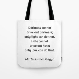 Martin Luther King Inspirational Quote - Darkness cannot drive out darkness - only light can do that Tote Bag