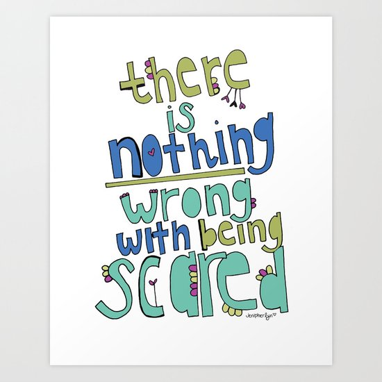 nothing WRONG with being SCARED! Art Print