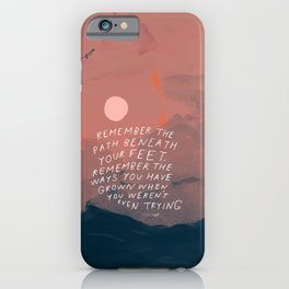 """Remember The Path Beneath Your Feet. Remember The Ways You Have Grown When You Weren't Even Trying."" iPhone Case"