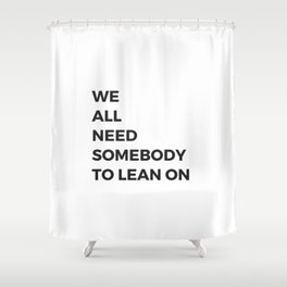 we all need somebody to lean on Shower Curtain