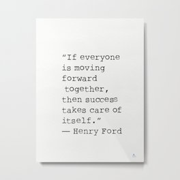 """If everyone is moving forward together, then success takes care of itself.""  Henry Ford Metal Print"