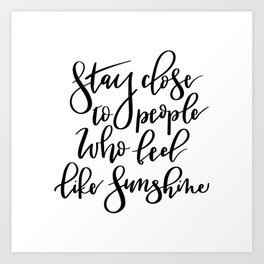 Stay close to people who feel like sunshine black lettering Art Print