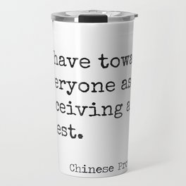 Chinese proverb 11.Behave toward everyone as if receiving a guest. Travel Mug