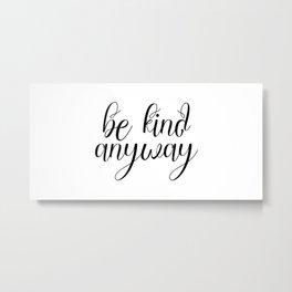 Be Kind Anyway, Inspirational Print, Motivational Quote, Wall Art Printable, Scandinavian Poster Metal Print