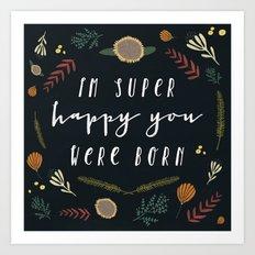 I'm super happy you were born Art Print