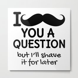 I MUSTACHE YOU A QUESTION BUT I'LL SHAVE IT FOR LATER Metal Print