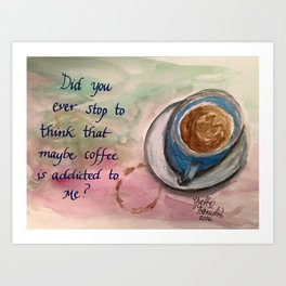Maybe Coffee is Addicted to Me? Art Print