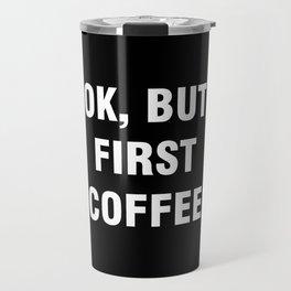 Ok but first coffee Travel Mug