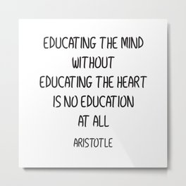 EDUCATING THE MIND WITHOUT EDUCATING THE HEART IS NO EDUCATION AT ALL Metal Print