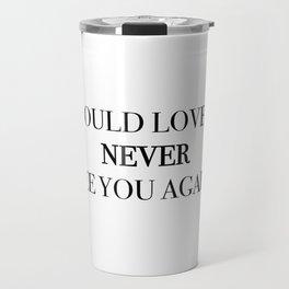 I would love to never see you again. Travel Mug