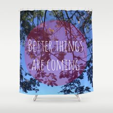 Better things are coming Shower Curtain