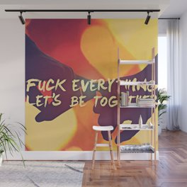 Fuck Everything Lets Be Together Wall Mural