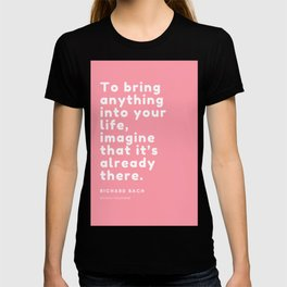 To bring anything into your life, imagine that it's already there. Richard Bach T-shirt