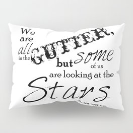 We Are All in the Gutter, but Some of Us Are Looking at the Stars Pillow Sham