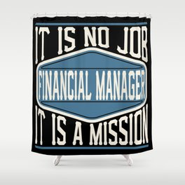 Financial Manager  - It Is No Job, It Is A Mission Shower Curtain