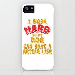 "A Hard Working Person? A Tee For You Saying ""I Work Hard So My Dog Can Have A Better Life"" T iPhone Case"