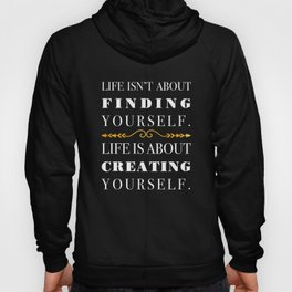 Life isn't about finding yourself. Life is about creating yourself. Hoody