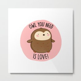 Owl You Need Is Love Cute Bird Pun Metal Print