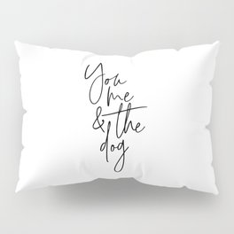 You Me And The Dog, Dog Quote, Dog Art, Love Art, Love Dog Pillow Sham