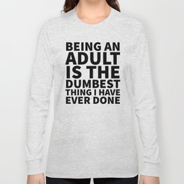 Being an Adult is the Dumbest Thing I have Ever Done Long Sleeve T-shirt
