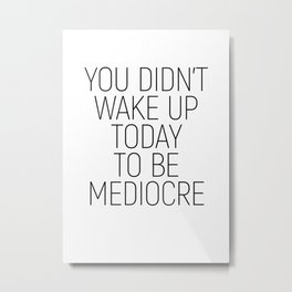 You didn't wake up today to be mediocre #minimalism #quotes #motivational Metal Print
