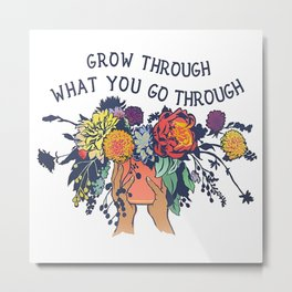 Grow Through What You Go Through Flower Metal Print