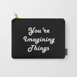 You're Imagining Things Carry-All Pouch