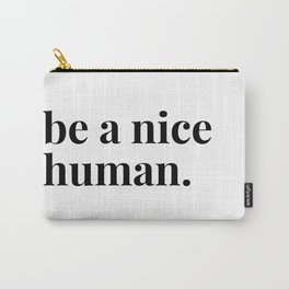 be a nice human. Carry-All Pouch