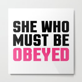 She Who Must Be Obeyed Funny Quote Metal Print