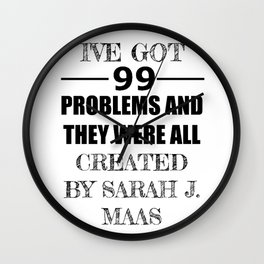 I've Got 99 Problems and They Were All Created by Sarah J. Maas Wall Clock