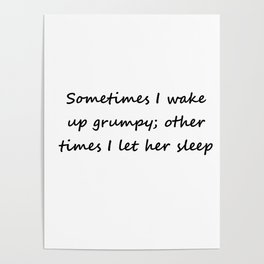 Sometimes I wake up grumpy; other times I let her sleep Poster