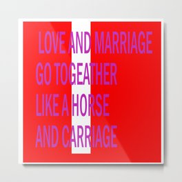 LOVE AND MARRIAGE GO LIKE A HORSE AND CARRIAGE Metal Print