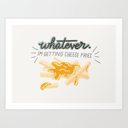 Whatever! I'm Getting Cheese Fries Art Print