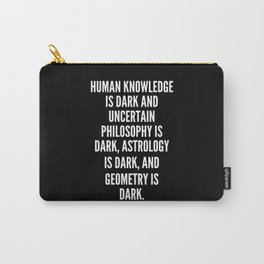 Human knowledge is dark and uncertain philosophy is dark astrology is dark and geometry is dark Carry-All Pouch