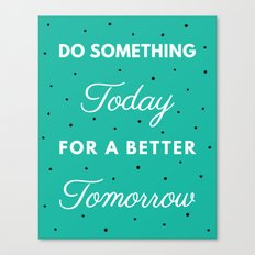 Do Something Today for a Better Tomorrow Canvas Print