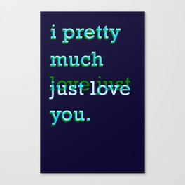 I Pretty Much Just Love/Love Just You Canvas Print
