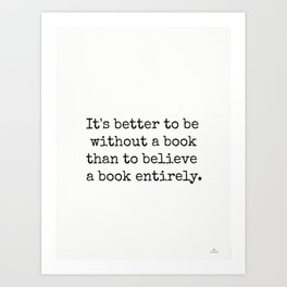 It's better to be without a book than to believe a book entirely. Art Print