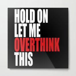 Hold On Let Me Overthink This Metal Print
