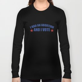 I had an Abortion and I vote Long Sleeve T-shirt