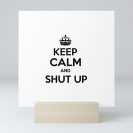 Keep Calm and Shut Up Mini Art Print