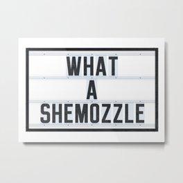 What a Shemozzle Metal Print