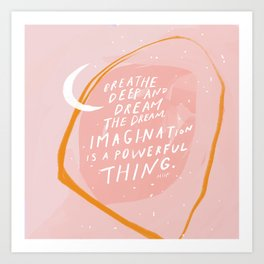 """""""Breathe Deep And Dream The Dream. Imagination Is A Powerful Thing."""" Art Print"""